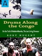 Drums Along the Congo - On the Trail of Mokele-Mbembe, the Last Living Dinosur ebook by Rory Nugent