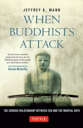 When Buddhists Attack - The Curious Relationship Between Zen and the Martial Arts ebook by Jeffrey K. Mann