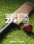 Cricket Betting: 27+ Reasons Why You Lose ebook by Mathew Tuward