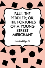 Paul the Peddler; Or, The Fortunes of a Young Street Merchant ebook by Horatio Alger, Jr.
