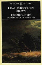 Edgar Huntly or, Memoirs of a Sleep-Walker - Or, Memoirs of a Sleep-Walker ebook by Charles Brockden Brown,Norman S. Grabo