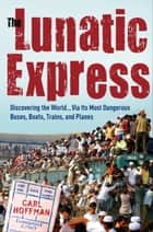 The Lunatic Express - Discovering the World . . . via Its Most Dangerous Buses, Boats, Trains, and Planes eBook by Carl Hoffman