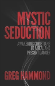 Mystic Seduction: Awakening Christians to a Real and Present Danger ebook by Gregory Hammond