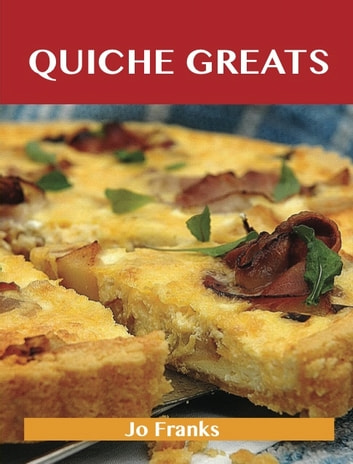 Quiche Greats: Delicious Quiche Recipes, The Top 84 Quiche Recipes ebook by Jo Franks