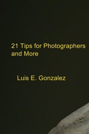 21 Tips for Photographers and More ebook by Luis E. Gonzalez