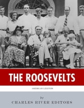The Roosevelts: The Lives and Legacies of Theodore, Franklin and Eleanor Roosevelt ebook by Charles River Editors
