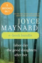 The Joyce Maynard Collection - Labor Day, The Good Daughters, and After Her ebook by Joyce Maynard