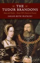 The Tudor Brandons - Mary and Charles - Henry VIII's Nearest & Dearest ebook by Sarah-Beth Watkins