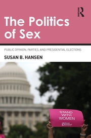 The Politics of Sex - Public Opinion, Parties, and Presidential Elections ebook by Susan B. Hansen
