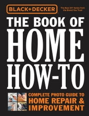 Black & Decker The Book of Home How-To - The Complete Photo Guide to Home Repair & Improvement ebook by Editors of Cool Springs Press