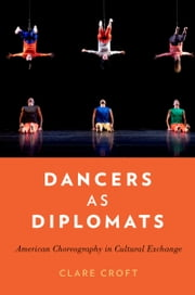 Dancers as Diplomats: American Choreography in Cultural Exchange ebook by Clare Croft