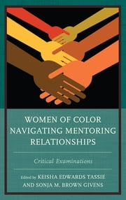 Women of Color Navigating Mentoring Relationships - Critical Examinations ebook by Tassie,Givens,Alaoui,Calafell,Flowers,Givens,Glenn,Harris,Hill-Grey,Korn,McPherson,Murray,Rocco,Seepersad,Steele,Tassie,Cook Tickles,Tyree,Whitehead