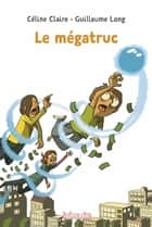 Le mégatruc eBook by Céline Claire, Guillaume Long