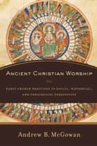 Ancient Christian Worship ebook by Andrew B. McGowan