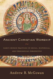 Ancient Christian Worship - Early Church Practices in Social, Historical, and Theological Perspective ebook by Andrew B. McGowan