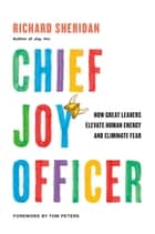 Chief Joy Officer - How Great Leaders Elevate Human Energy and Eliminate Fear eBook by Richard Sheridan, Tom Peters