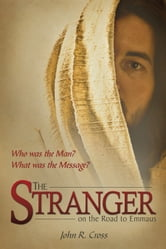 The Stranger on the Road to Emmaus - Who was the Man? What was his Message? ebook by John R. Cross