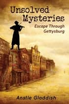 Unsolved Mysteries - Escape Through Gettysburg ebook by Anstle Gladdish