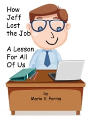 How Jeff Lost the Job A Lesson For All Of Us ebook by Mario V. Farina