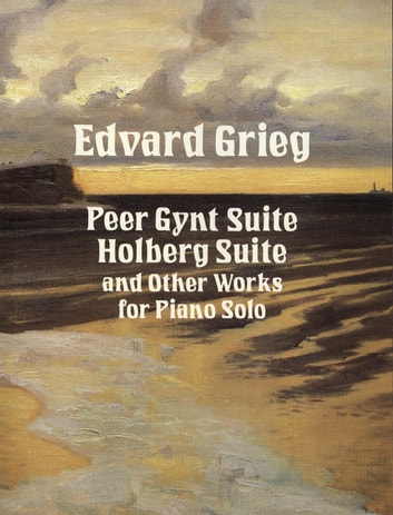Peer Gynt Suite, Holberg Suite, and Other Works for Piano Solo ebook by Edvard Grieg