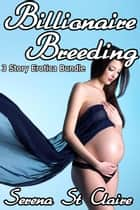 Billionaire Breeding 3 Story Erotica Bundle ebook by