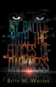 My Battle with the Forces of Darkness ebook by Betty M. Walters