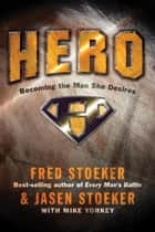 Hero - Becoming the Man She Desires ebook by Fred Stoeker, Jasen Stoeker, Mike Yorkey