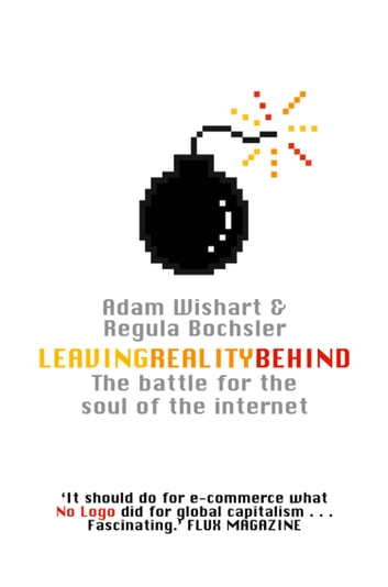 Leaving Reality Behind: Inside the Battle for the Soul of the Internet ebook by Adam Wishart,Regula Bochsler
