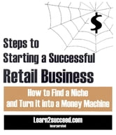 Steps to Starting a Successful Retail Business - How to Find a Niche and Turn it into a Money Machine ebook by Learn2succeed.com Incorporated