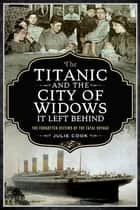 The Titanic and the City of Widows It Left Behind - The Forgotten Victims of the Fatal Voyage ebook by Julie Cook