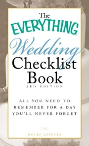 The Everything Wedding Checklist Book: All You Need to Remember for a Day You'll Never Forget ebook by Lefevre, Holly