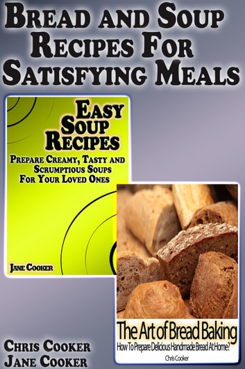 Bread and Soup Recipes For Satisfying Meals ebook by Chris Cooker,Jane Cooker