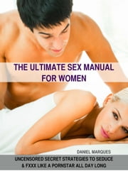 The Ultimate Sex Manual for Women: Uncensored Secret Strategies to Seduce and Fxxx Like a Pornstar All Day Long ebook by Daniel Marques