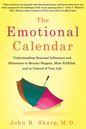 The Emotional Calendar - Understanding Seasonal Influences and Milestones to Become Happier, More Fulfilled, and in Control of Your Life ebook by John R. Sharp