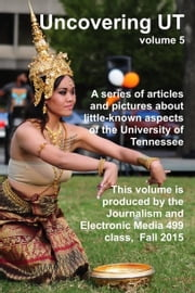 Uncovering UT - Volume 5 ebook by Jim Stovall, JEM 499 students at the University of Tennessee - Knoxville, Fall 2015