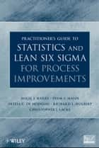Practitioner's Guide to Statistics and Lean Six Sigma for Process Improvements ebook by Prem S. Mann,Ofelia C. De Hodgins,Richard L. Hulbert,Christopher J. Lacke,Mikel J.  Harry