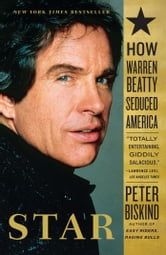 Star - The Life and Wild Times of Warren Beatty ebook by Peter Biskind