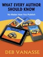 What Every Author Should Know - No Matter How You Publish ebook by Deb Vanasse