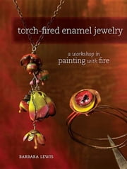 Torch-Fired Enamel Jewelry: A Workshop in Painting with Fire ebook by Lewis, Barbara