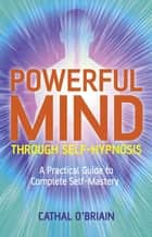 Powerful Mind Through Self-Hypnosis - A Practical Guide to Complete Self-Mastery ebook by Cathal O'Brian