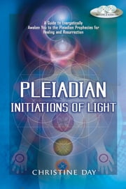 Pleiadian Initiations of Light - A Guide to Energetically Awaken You to the Pleiadian Prophecies for Healing and Resurrection ebook by Christine Day