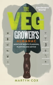 Gardeners' World: The Veg Grower's Almanac - Month by Month Planning and Planting ebook by Martyn Cox