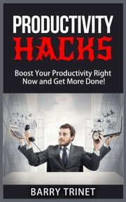 Productivity Hacks - Boost Your Productivity Right Now and Get More Done! - Improve Your Life Now Series, #3 ebook by Barry Trinet