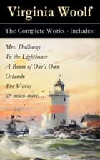 The Complete Works - includes: Mrs. Dalloway + To the Lighthouse + A Room of One's Own + Orlando + The Waves & much more… ebook by Virginia  Woolf