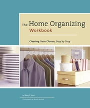 The Home Organizing Workbook - Clearing Your Clutter, Step by Step ebook by Meryl Starr,Wendi Nordeck,Victoria Pearson