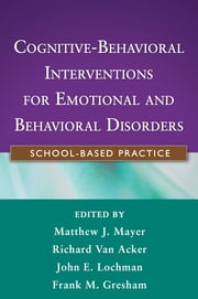 Cognitive-Behavioral Interventions for Emotional and Behavioral Disorders - School-Based Practice ebook by Matthew J. Mayer, PhD,Richard Van Acker, EdD,John E. Lochman, PhD, ABPP,Frank M. Gresham, PhD