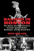 Banned in Boston - The Watch and Ward Society's Crusade against Books, Burlesque, and the Social Evil ebook by Neil Miller