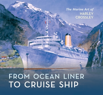 From Ocean Liner to Cruise Ship - The Marine Art of Harley Crossley ebook by Harley Crossley