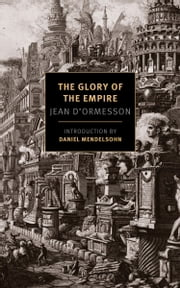 The Glory of the Empire - A Novel, a History ebook by Jean D'Ormesson,Barbara Bray,Daniel Mendelsohn