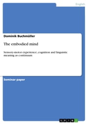 The embodied mind - Sensory-motor experience, cognition and linguistic meaning as continuum ebook by Dominik Buchmüller